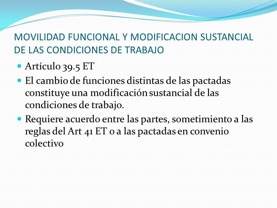 MOVILIDAD FUNCIONAL Y MODIFICACION SUSTANCIAL DE LAS CONDICIONES DE TRABAJO Artículo 39.5 ET El cambio de funciones distintas de las pactadas constitu