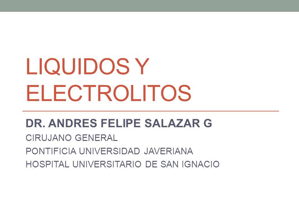 LIQUIDOS Y ELECTROLITOS DR. ANDRES FELIPE SALAZAR G CIRUJANO GENERAL PONTIFICIA UNIVERSIDAD JAVERIANA HOSPITAL UNIVERSITARIO DE SAN IGNACIO