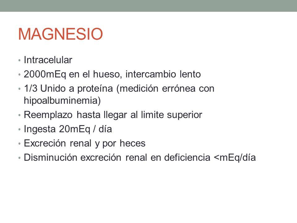MAGNESIO Intracelular 2000mEq en el hueso, intercambio lento 1/3 Unido a proteína (medición errónea con hipoalbuminemia) Reemplazo hasta llegar al lim