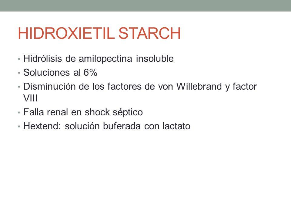 HIDROXIETIL STARCH Hidrólisis de amilopectina insoluble Soluciones al 6% Disminución de los factores de von Willebrand y factor VIII Falla renal en sh