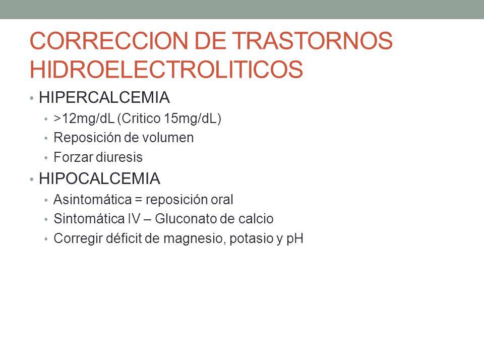 CORRECCION DE TRASTORNOS HIDROELECTROLITICOS HIPERCALCEMIA >12mg/dL (Critico 15mg/dL) Reposición de volumen Forzar diuresis HIPOCALCEMIA Asintomática