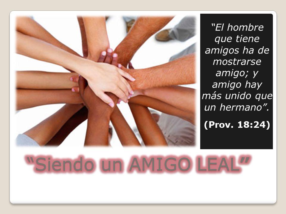 El hombre que tiene amigos ha de mostrarse amigo; y amigo hay más unido que un hermano. (Prov. 18:24)