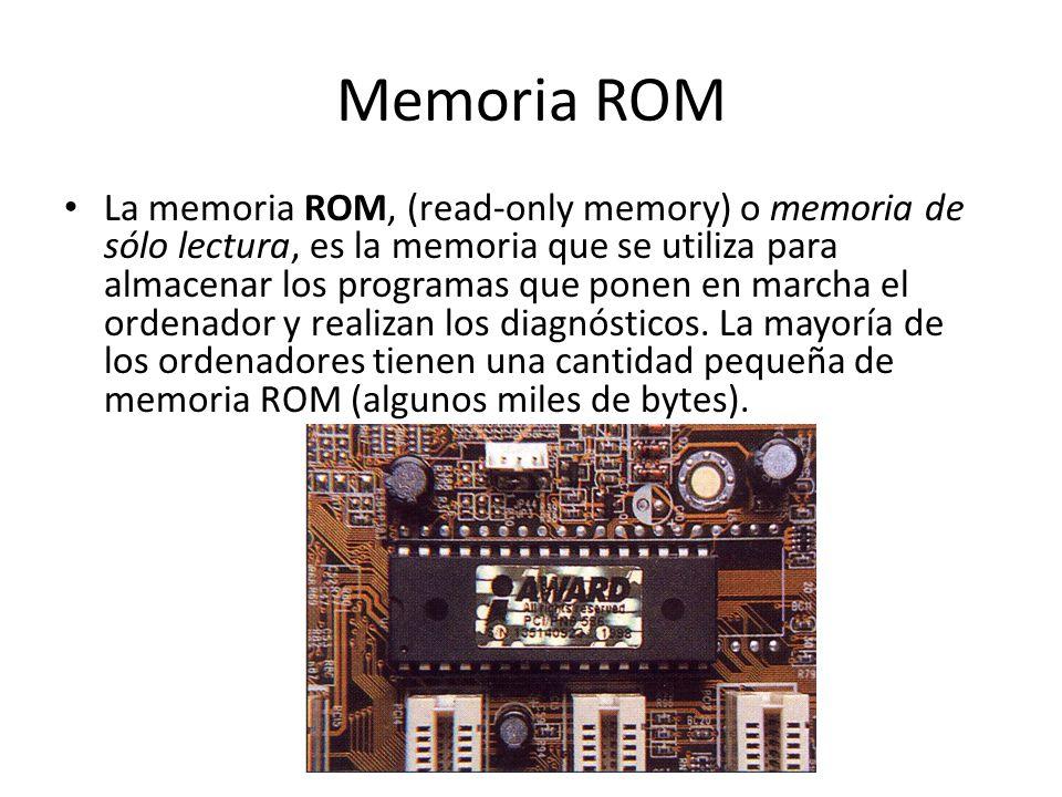 Memoria ROM La memoria ROM, (read-only memory) o memoria de sólo lectura, es la memoria que se utiliza para almacenar los programas que ponen en march