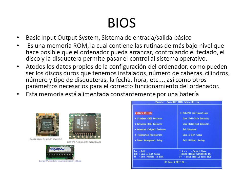 BIOS Basic Input Output System, Sistema de entrada/salida básico Es una memoria ROM, la cual contiene las rutinas de más bajo nivel que hace posible q