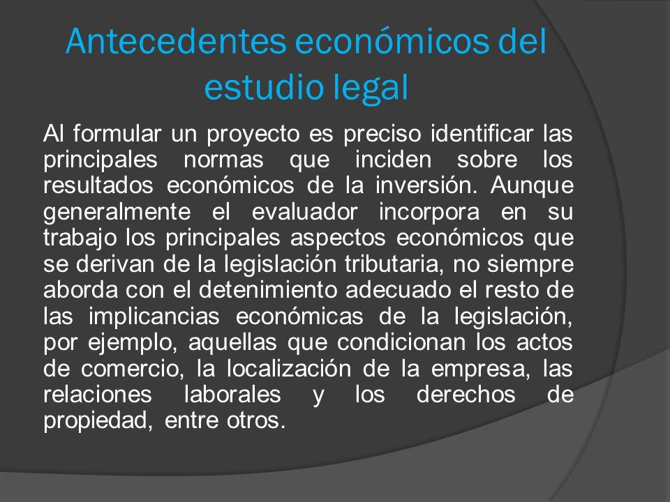 Antecedentes económicos del estudio legal Al formular un proyecto es preciso identificar las principales normas que inciden sobre los resultados econó