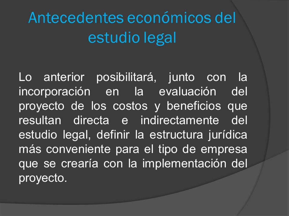 Antecedentes económicos del estudio legal Lo anterior posibilitará, junto con la incorporación en la evaluación del proyecto de los costos y beneficio