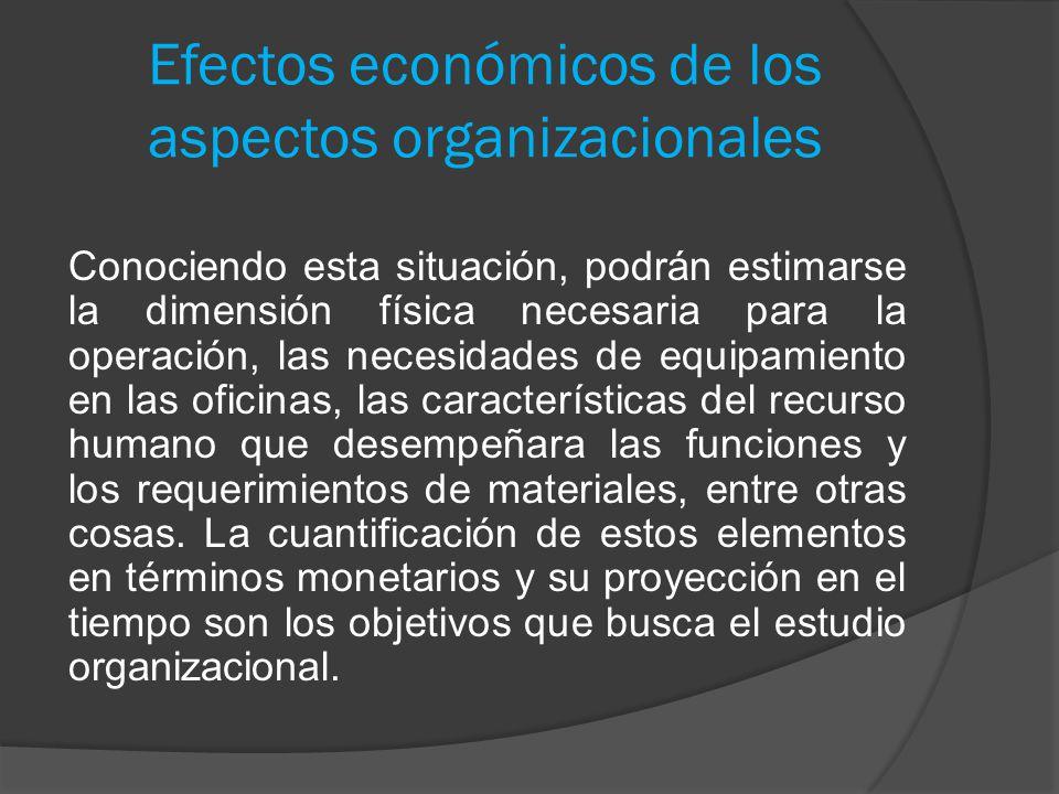 Efectos económicos de los aspectos organizacionales Conociendo esta situación, podrán estimarse la dimensión física necesaria para la operación, las n