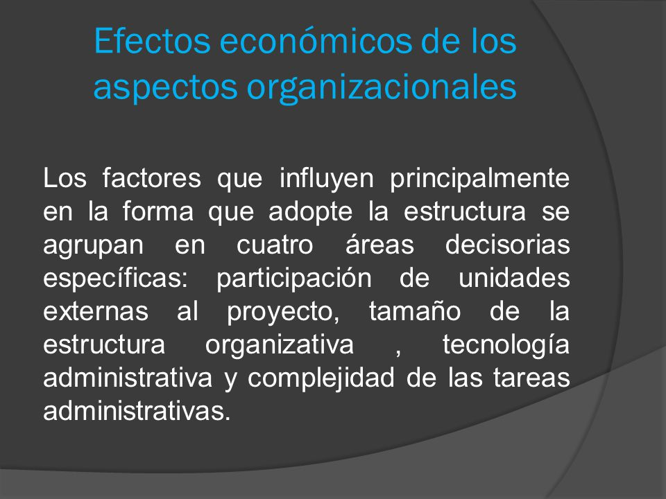 Efectos económicos de los aspectos organizacionales Los factores que influyen principalmente en la forma que adopte la estructura se agrupan en cuatro