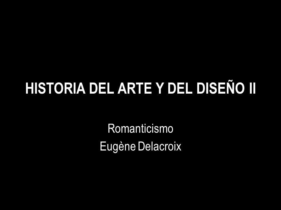 HISTORIA DEL ARTE Y DEL DISEÑO II Romanticismo Eugène Delacroix