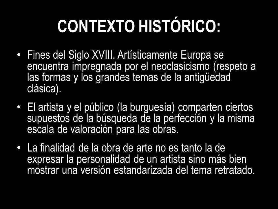 CONTEXTO HISTÓRICO: Fines del Siglo XVIII. Artísticamente Europa se encuentra impregnada por el neoclasicismo (respeto a las formas y los grandes tema