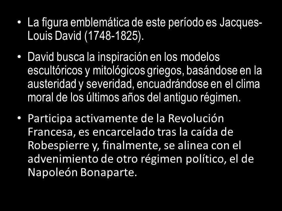 La figura emblemática de este período es Jacques- Louis David (1748-1825). David busca la inspiración en los modelos escultóricos y mitológicos griego