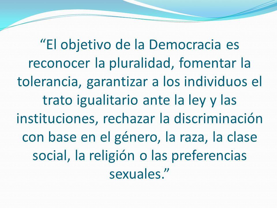 El objetivo de la Democracia es reconocer la pluralidad, fomentar la tolerancia, garantizar a los individuos el trato igualitario ante la ley y las in