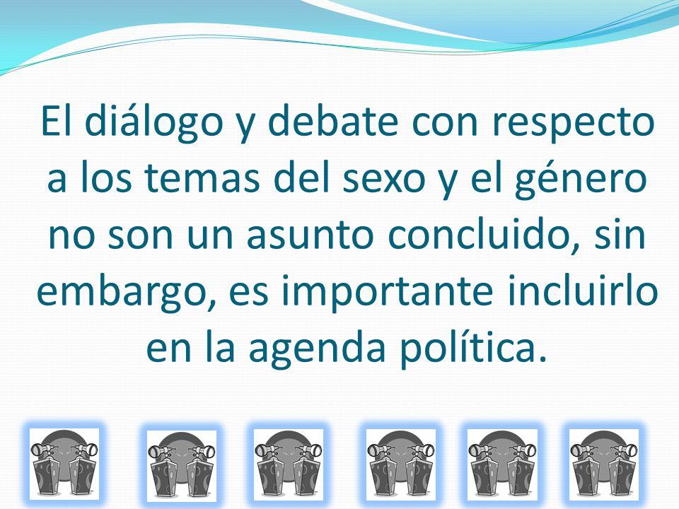 El diálogo y debate con respecto a los temas del sexo y el género no son un asunto concluido, sin embargo, es importante incluirlo en la agenda políti