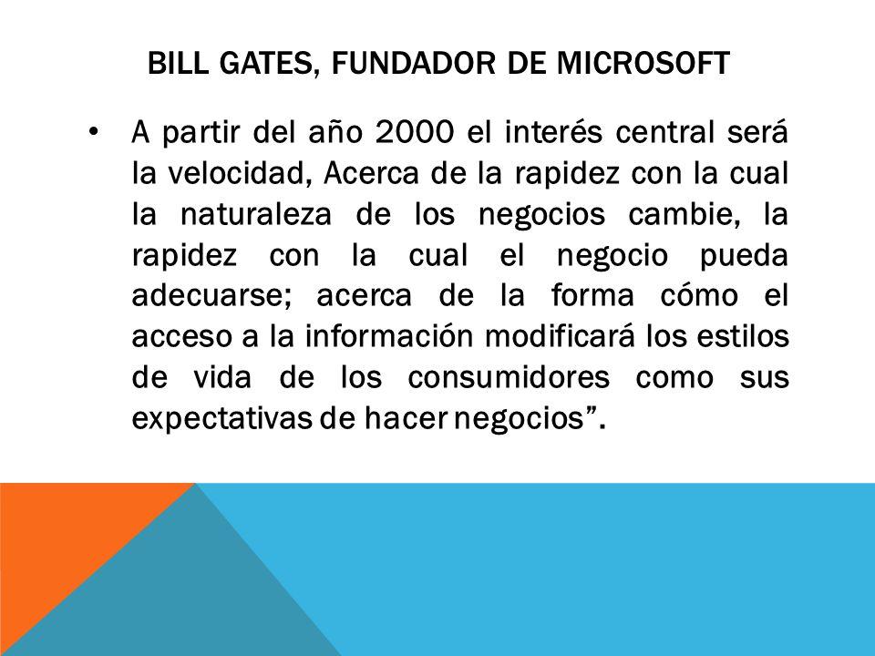 BILL GATES, FUNDADOR DE MICROSOFT A partir del año 2000 el interés central será la velocidad, Acerca de la rapidez con la cual la naturaleza de los ne