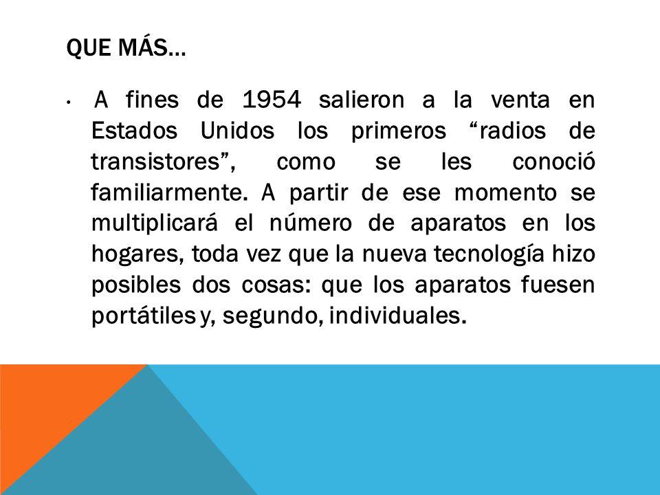 QUE MÁS… A fines de 1954 salieron a la venta en Estados Unidos los primeros radios de transistores, como se les conoció familiarmente. A partir de ese