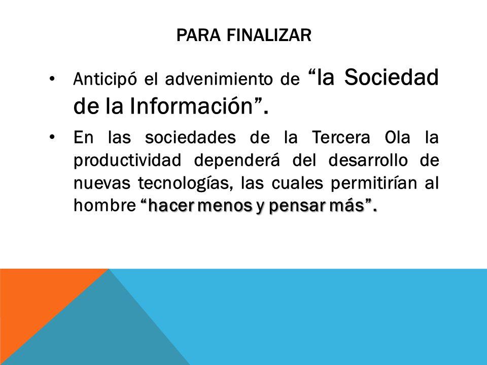 PARA FINALIZAR Anticipó el advenimiento de la Sociedad de la Información. hacer menos y pensar más. En las sociedades de la Tercera Ola la productivid