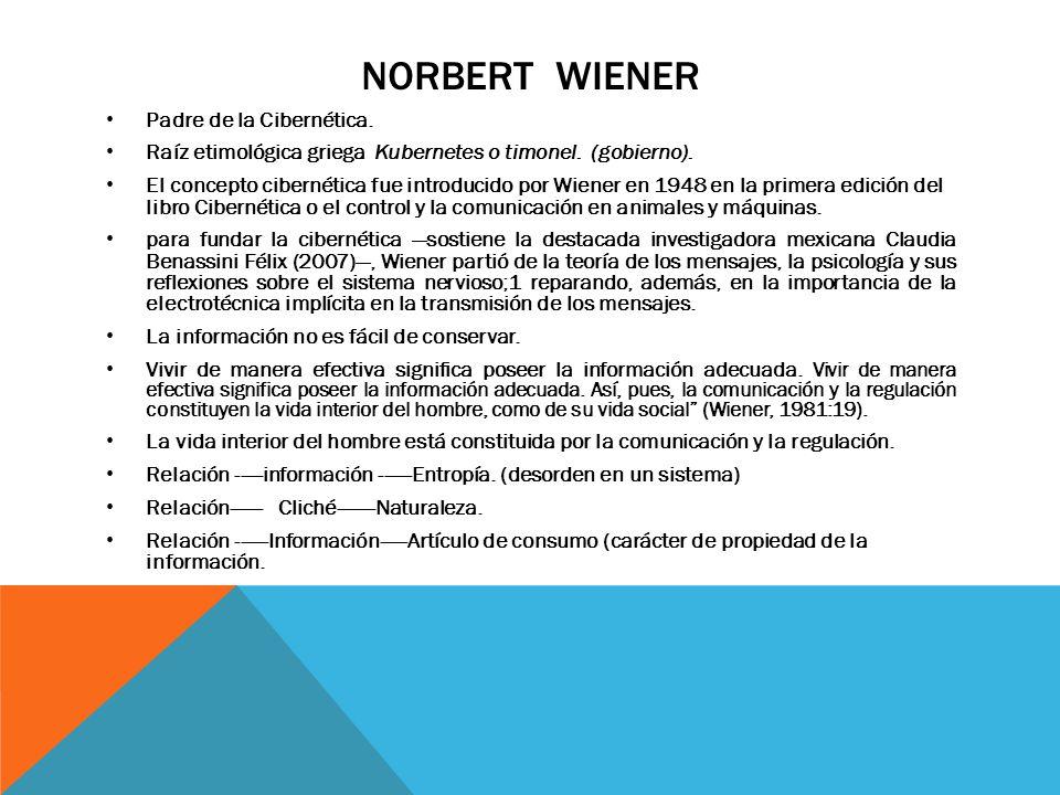 NORBERT WIENER Padre de la Cibernética. Raíz etimológica griega Kubernetes o timonel. (gobierno). El concepto cibernética fue introducido por Wiener e