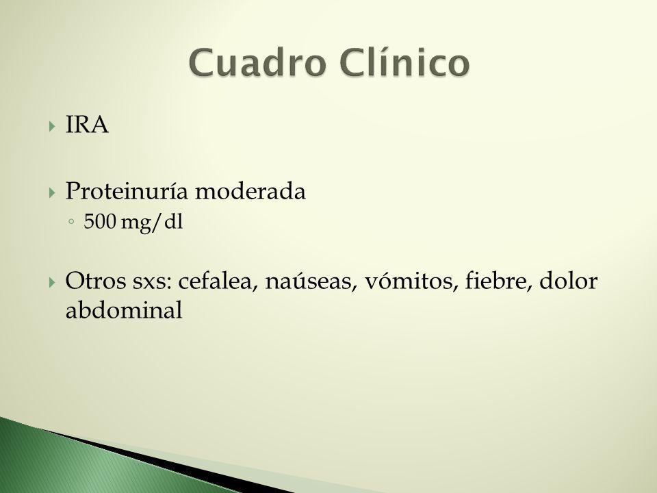 IRA Proteinuría moderada 500 mg/dl Otros sxs: cefalea, naúseas, vómitos, fiebre, dolor abdominal
