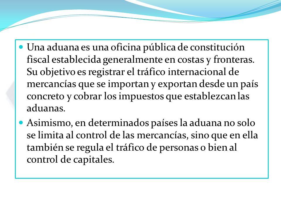 Una aduana es una oficina pública de constitución fiscal establecida generalmente en costas y fronteras.