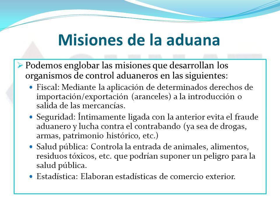 Misiones de la aduana Podemos englobar las misiones que desarrollan los organismos de control aduaneros en las siguientes: Fiscal: Mediante la aplicación de determinados derechos de importación/exportación (aranceles) a la introducción o salida de las mercancías.