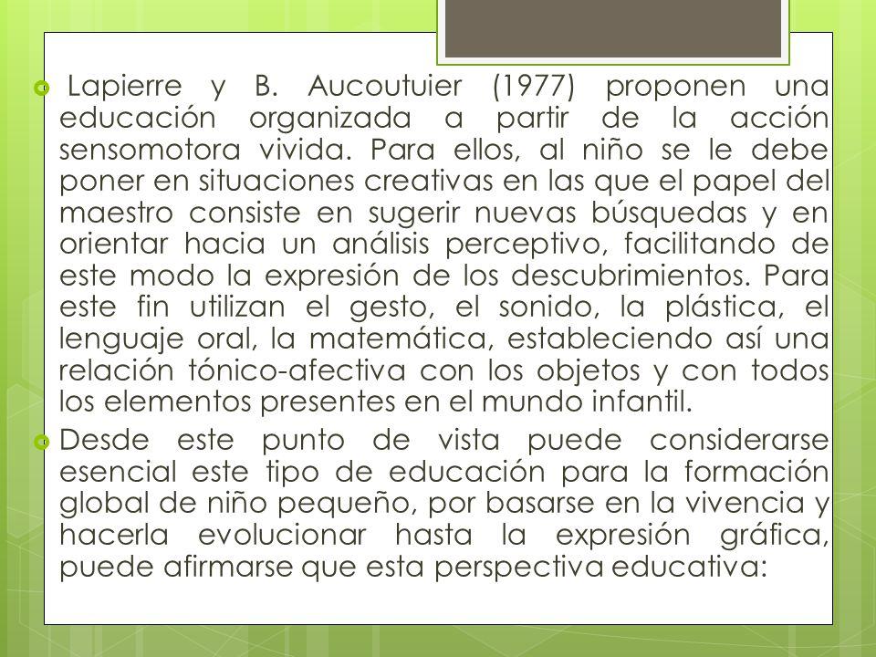 Lapierre y B. Aucoutuier (1977) proponen una educación organizada a partir de la acción sensomotora vivida. Para ellos, al niño se le debe poner en si