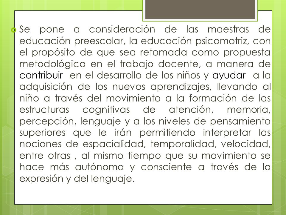 Se pone a consideración de las maestras de educación preescolar, la educación psicomotriz, con el propósito de que sea retomada como propuesta metodol
