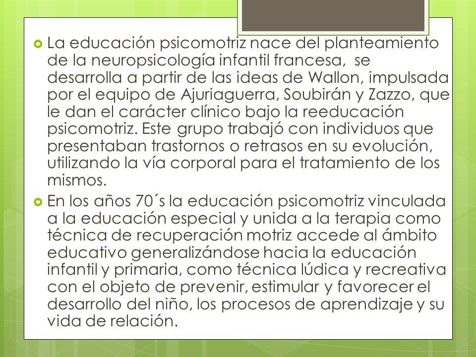 La educación psicomotriz nace del planteamiento de la neuropsicología infantil francesa, se desarrolla a partir de las ideas de Wallon, impulsada por