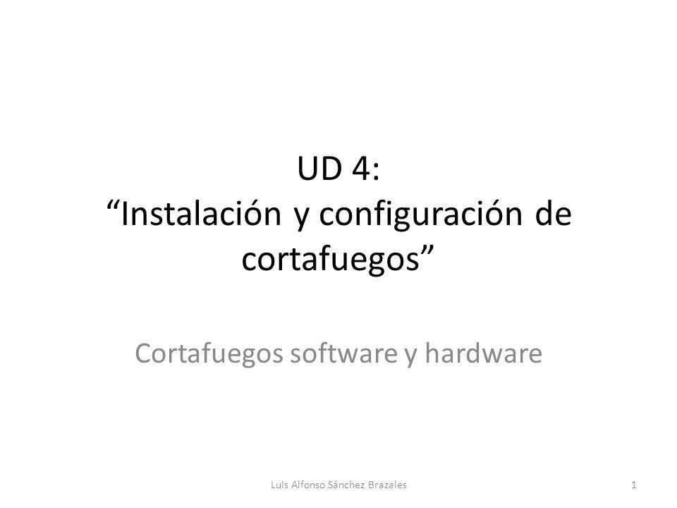 UD 4: Instalación y configuración de cortafuegos Cortafuegos software y hardware Luis Alfonso Sánchez Brazales1