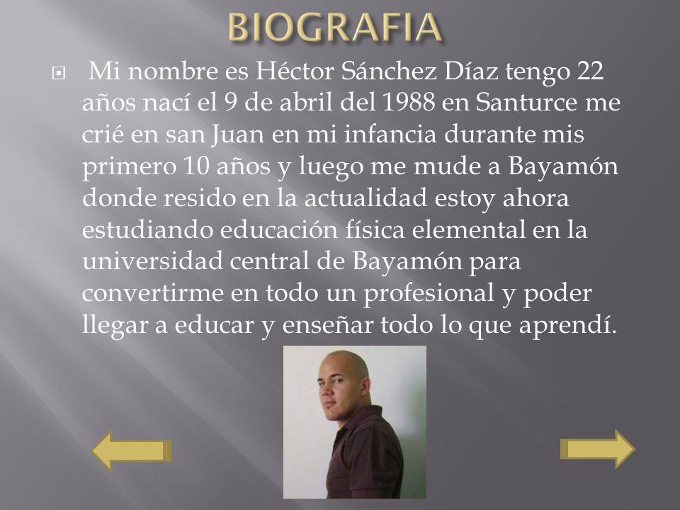 Mi nombre es Héctor Sánchez Díaz tengo 22 años nací el 9 de abril del 1988 en Santurce me crié en san Juan en mi infancia durante mis primero 10 años y luego me mude a Bayamón donde resido en la actualidad estoy ahora estudiando educación física elemental en la universidad central de Bayamón para convertirme en todo un profesional y poder llegar a educar y enseñar todo lo que aprendí.