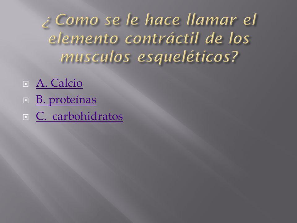 A. Calcio B. proteínas C. carbohidratos