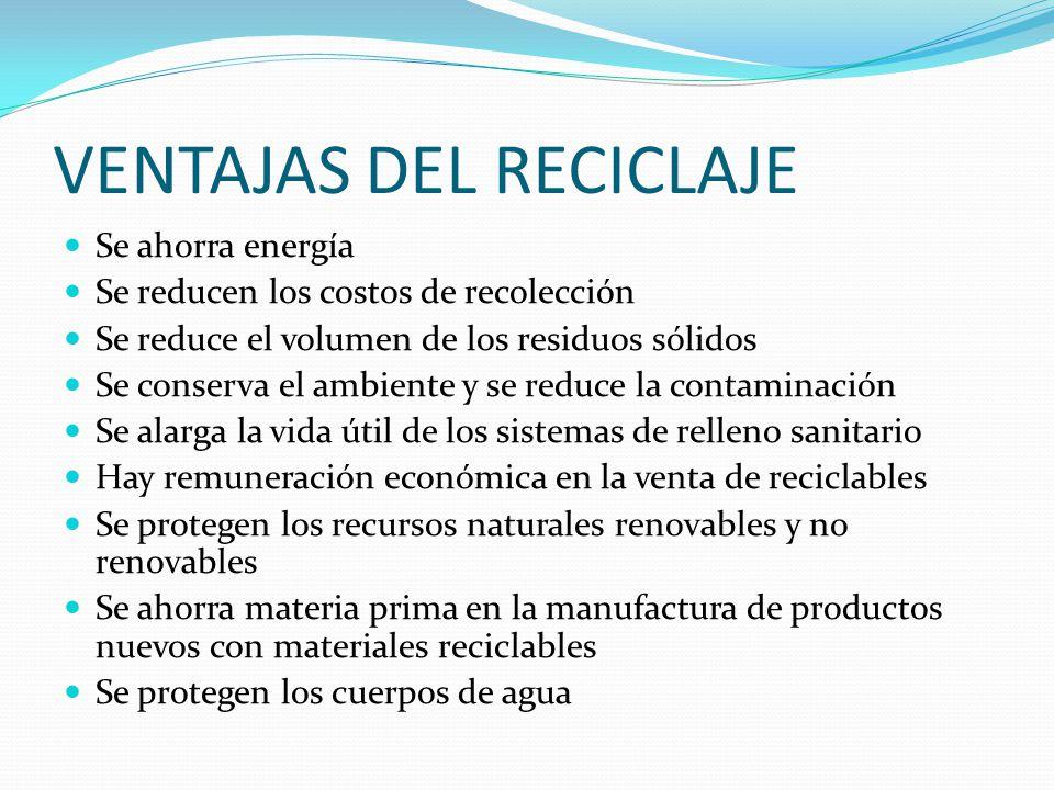 VENTAJAS DEL RECICLAJE Se ahorra energía Se reducen los costos de recolección Se reduce el volumen de los residuos sólidos Se conserva el ambiente y s