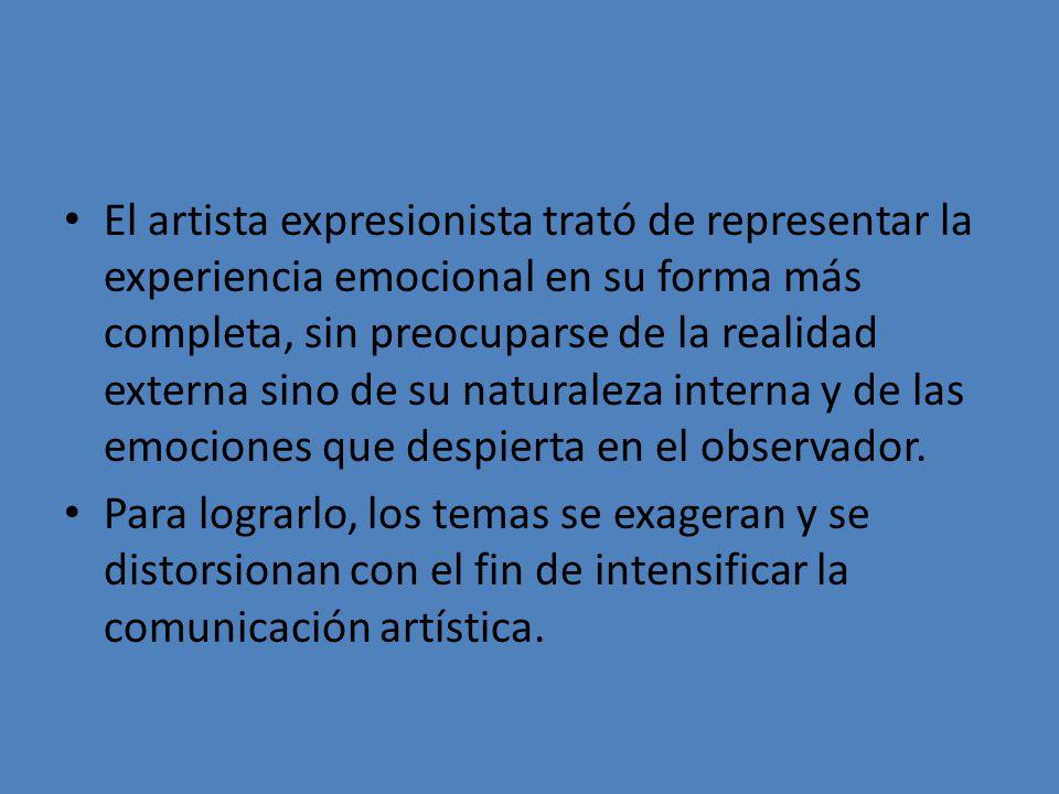 El artista expresionista trató de representar la experiencia emocional en su forma más completa, sin preocuparse de la realidad externa sino de su nat