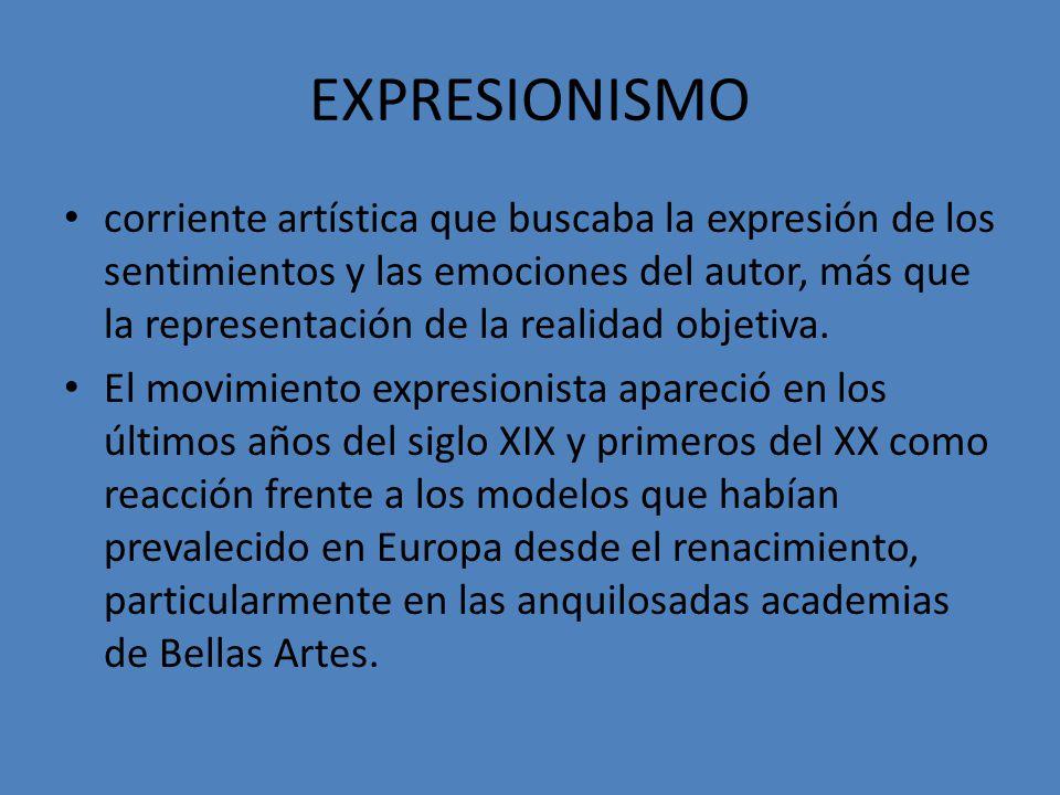EXPRESIONISMO corriente artística que buscaba la expresión de los sentimientos y las emociones del autor, más que la representación de la realidad obj