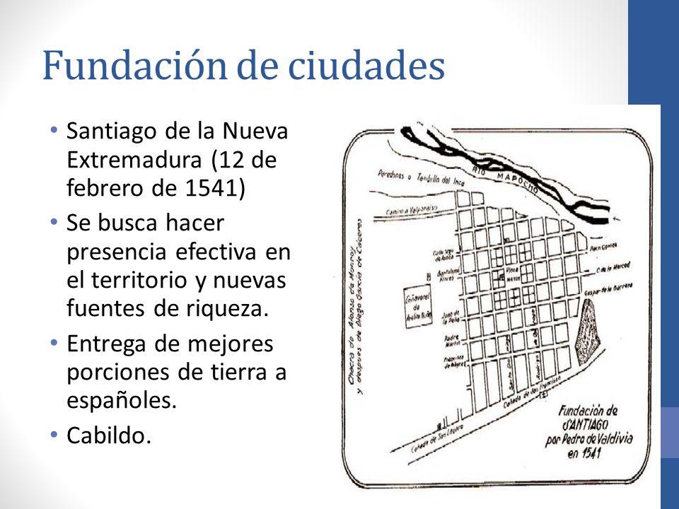 Fundación de ciudades Santiago de la Nueva Extremadura (12 de febrero de 1541) Se busca hacer presencia efectiva en el territorio y nuevas fuentes de riqueza.