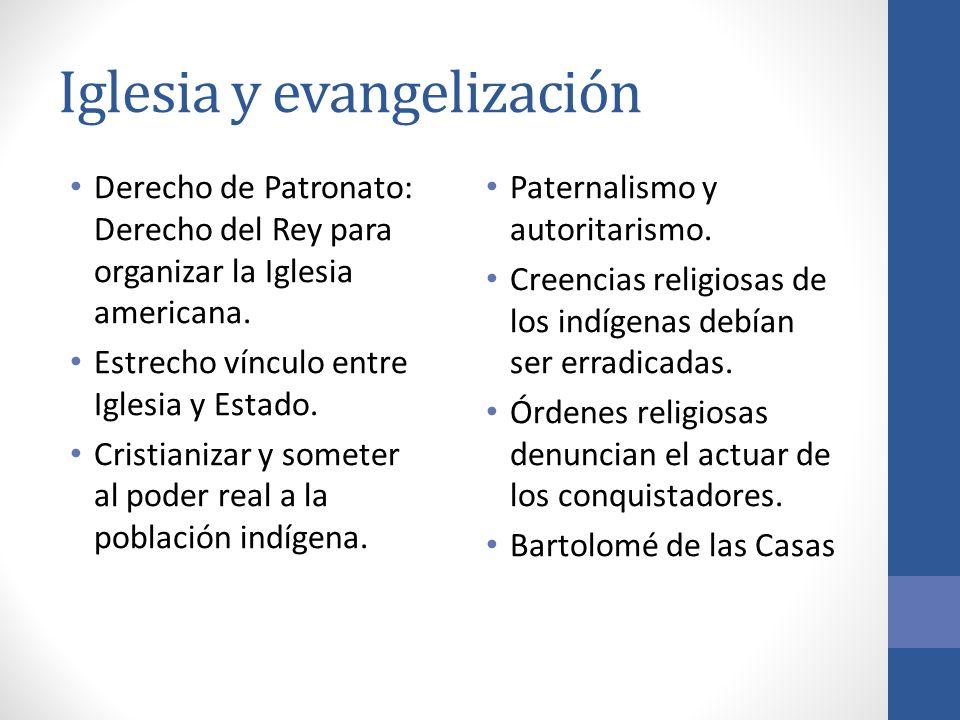 Iglesia y evangelización Derecho de Patronato: Derecho del Rey para organizar la Iglesia americana. Estrecho vínculo entre Iglesia y Estado. Cristiani