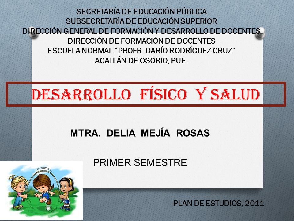 DESARROLLO FÍSICO Y SALUD SECRETARÍA DE EDUCACIÓN PÚBLICA SUBSECRETARÍA DE EDUCACIÓN SUPERIOR DIRECCIÓN GENERAL DE FORMACIÓN Y DESARROLLO DE DOCENTES DIRECCIÓN DE FORMACIÓN DE DOCENTES ESCUELA NORMAL PROFR.