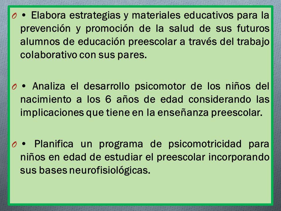 O Elabora estrategias y materiales educativos para la prevención y promoción de la salud de sus futuros alumnos de educación preescolar a través del trabajo colaborativo con sus pares.