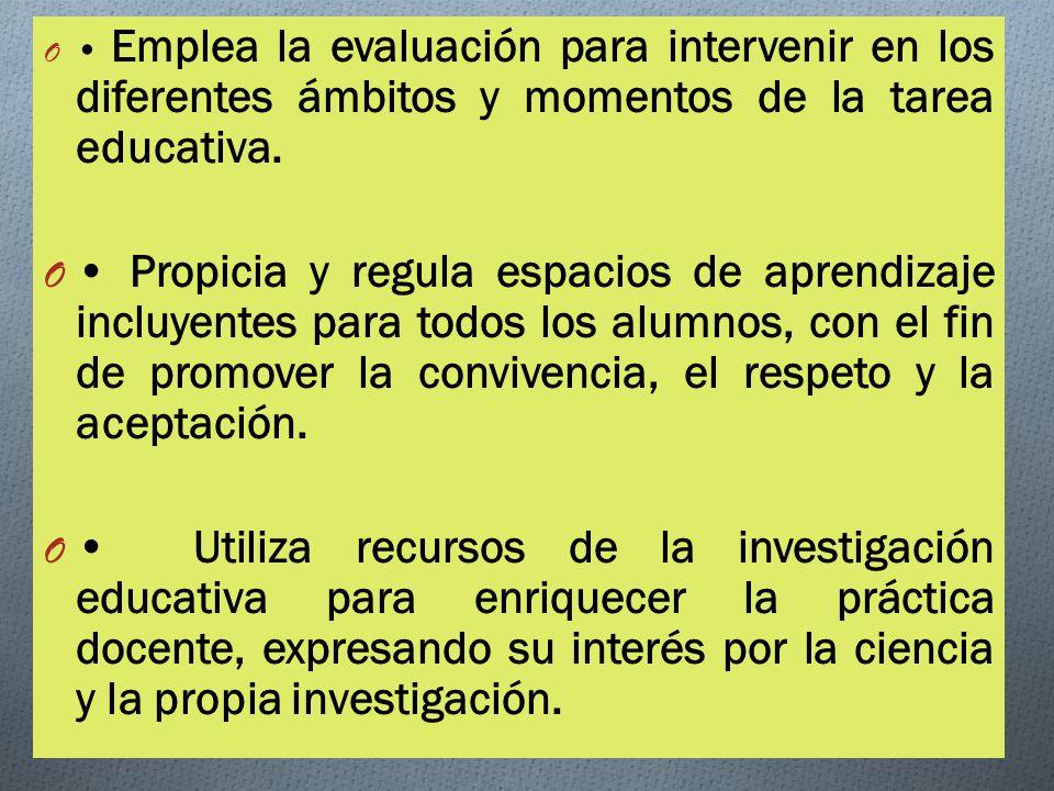O Emplea la evaluación para intervenir en los diferentes ámbitos y momentos de la tarea educativa.