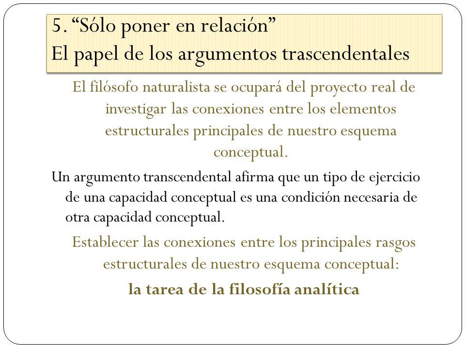 5. Sólo poner en relación El papel de los argumentos trascendentales El filósofo naturalista se ocupará del proyecto real de investigar las conexiones