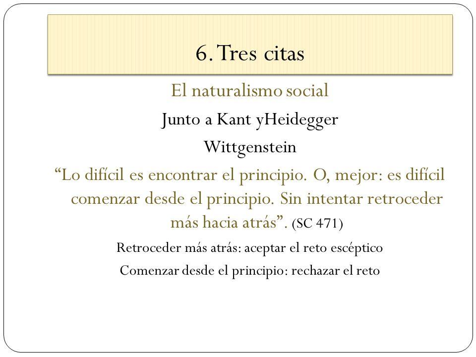 6. Tres citas El naturalismo social Junto a Kant yHeidegger Wittgenstein Lo difícil es encontrar el principio. O, mejor: es difícil comenzar desde el