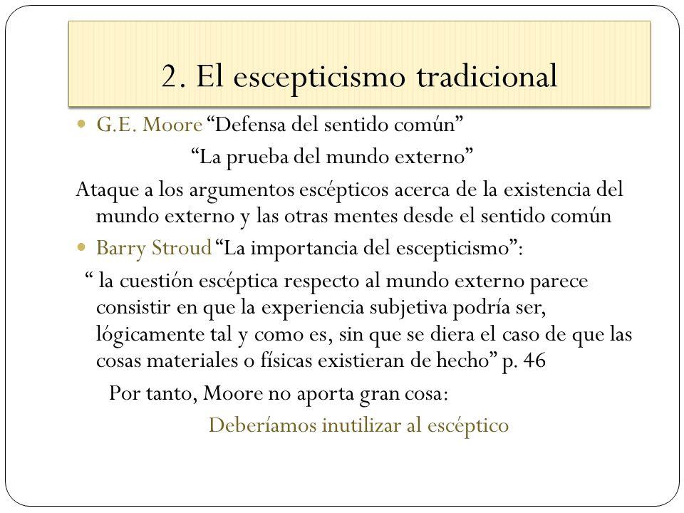 2. El escepticismo tradicional G.E. Moore Defensa del sentido común La prueba del mundo externo Ataque a los argumentos escépticos acerca de la existe