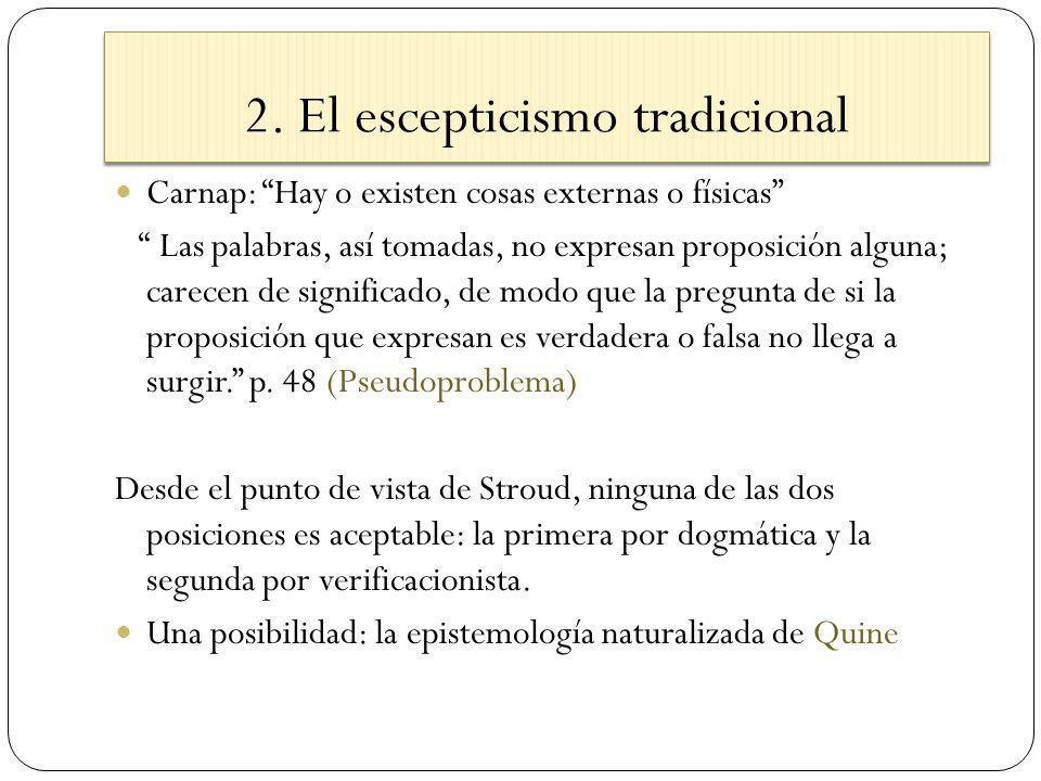 2. El escepticismo tradicional Carnap: Hay o existen cosas externas o físicas Las palabras, así tomadas, no expresan proposición alguna; carecen de si