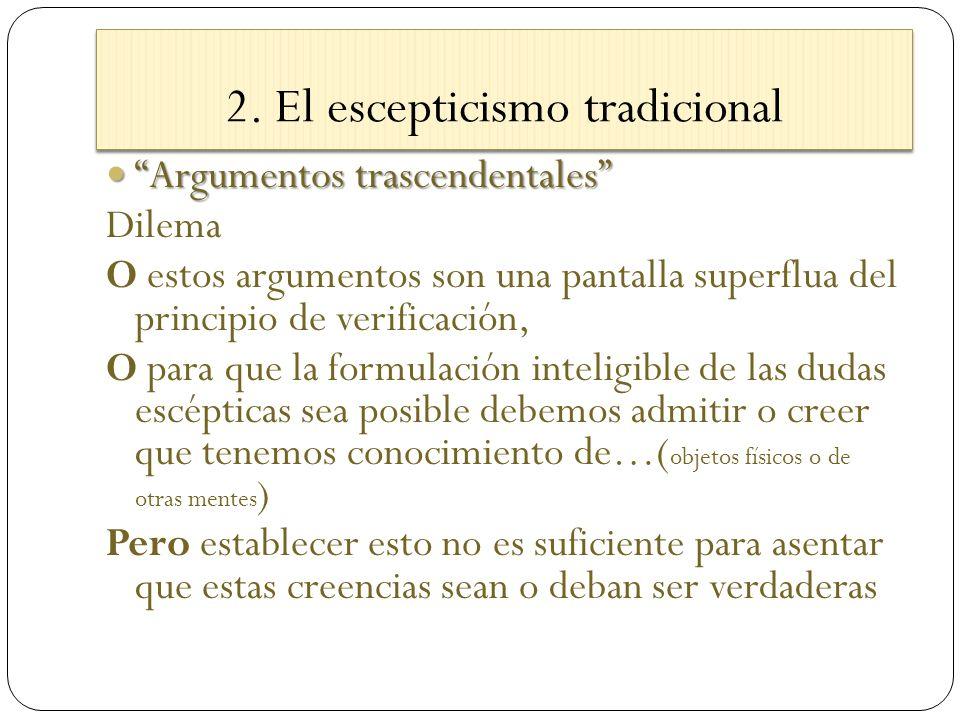 2. El escepticismo tradicional Argumentos trascendentales Argumentos trascendentales Dilema O estos argumentos son una pantalla superflua del principi