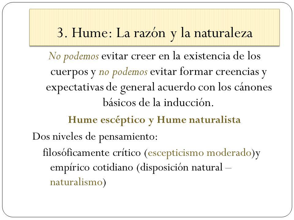 3. Hume: La razón y la naturaleza No podemos evitar creer en la existencia de los cuerpos y no podemos evitar formar creencias y expectativas de gener