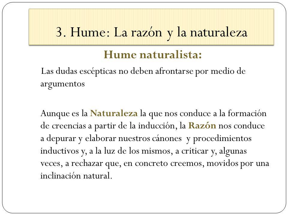 3. Hume: La razón y la naturaleza Hume naturalista: Las dudas escépticas no deben afrontarse por medio de argumentos Aunque es la Naturaleza la que no