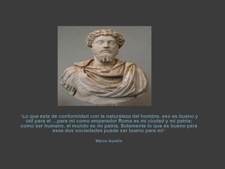 Lo que esta de conformidad con la naturaleza del hombre, eso es bueno y útil para el …para mi como emperador Roma es mi ciudad y mi patria; como ser humano, el mundo es mi patria.
