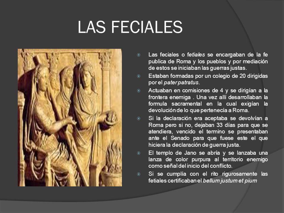 LAS FECIALES Las feciales o fetiales se encargaban de la fe publica de Roma y los pueblos y por mediación de estos se iniciaban las guerras justas.
