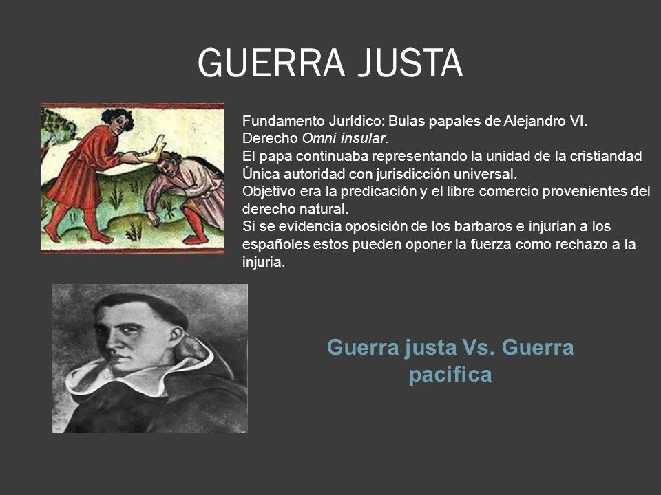 GUERRA JUSTA Guerra justa Vs.Guerra pacifica Fundamento Jurídico: Bulas papales de Alejandro VI.