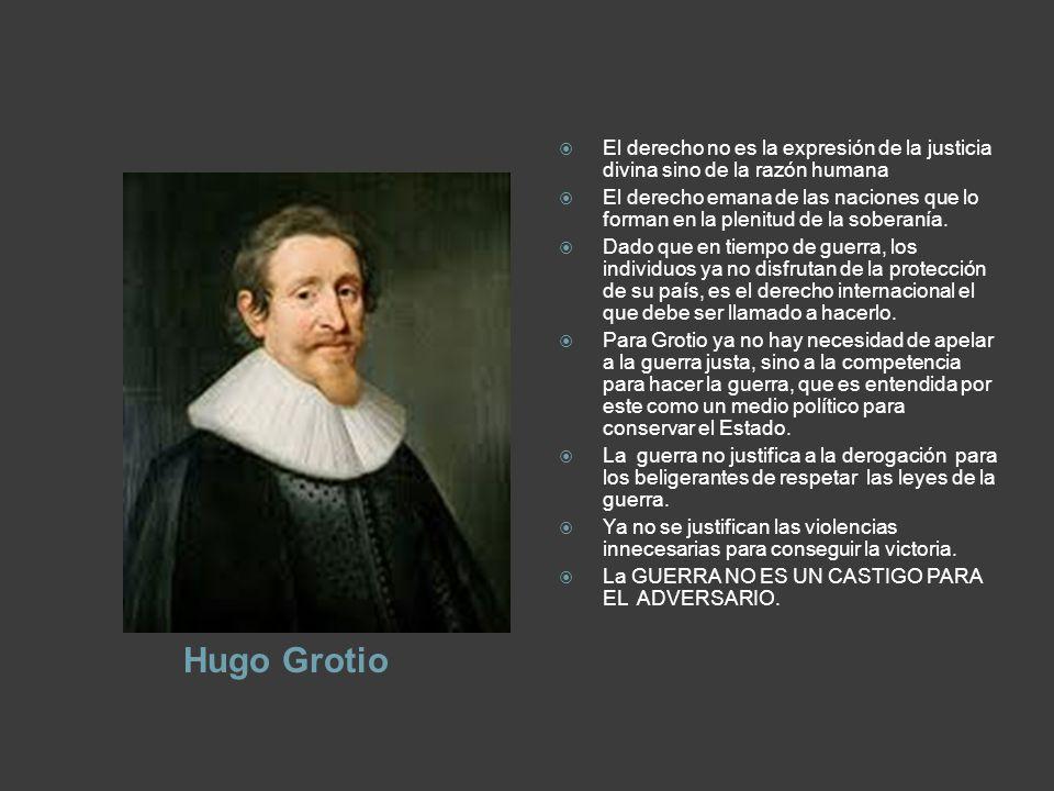 Hugo Grotio El derecho no es la expresión de la justicia divina sino de la razón humana El derecho emana de las naciones que lo forman en la plenitud de la soberanía.
