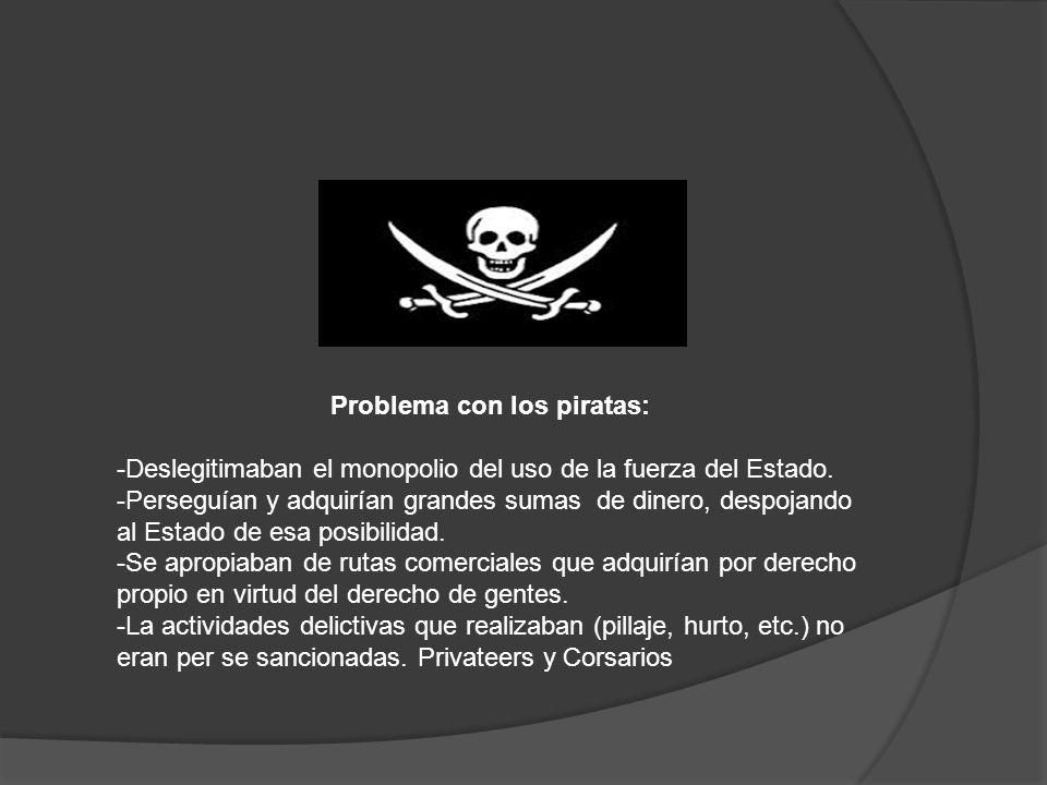 Problema con los piratas: -Deslegitimaban el monopolio del uso de la fuerza del Estado.